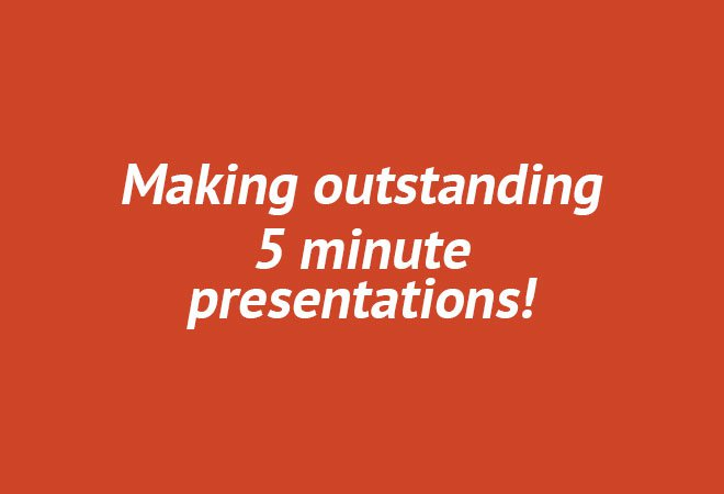 Making outstanding 5 minute presentations!